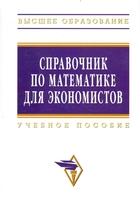 Справочник по математике для экономистов Учеб. пос.