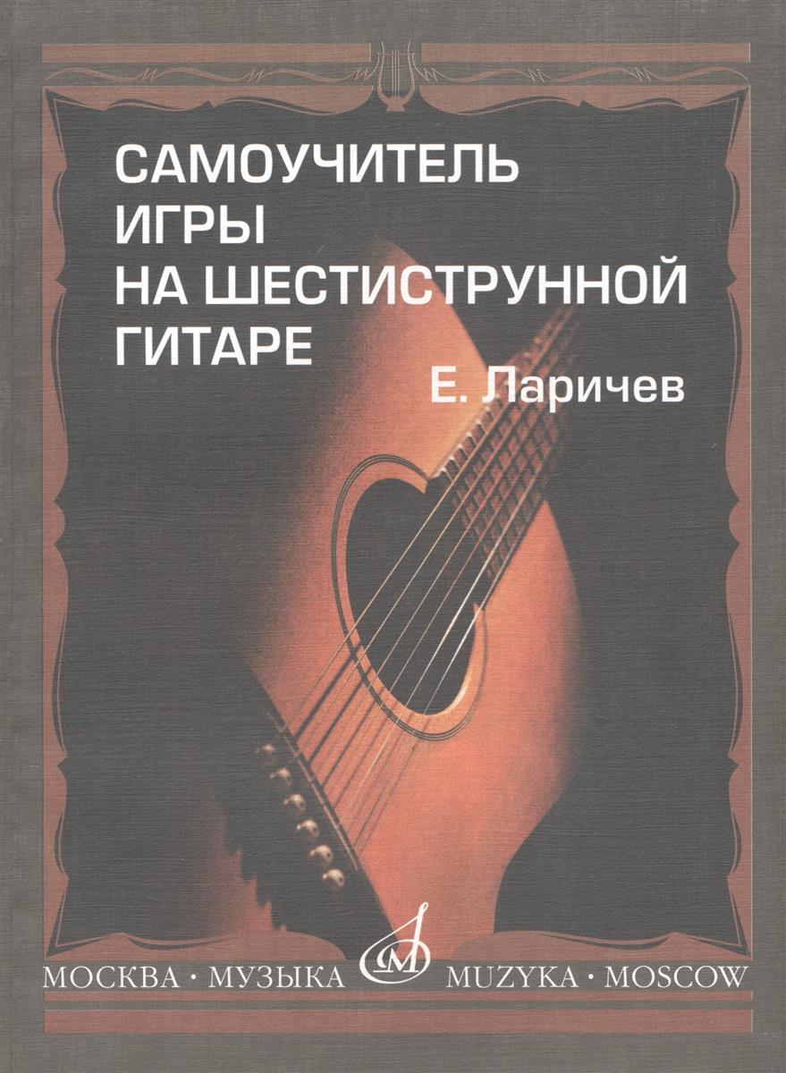 Ларичев Е. Самоучитель игры на шестиструнной гитаре. Издание с новым репертуарным приложением гитара для всех самоучитель игры на шестиструнной гитаре таблицы гитарных аккордов