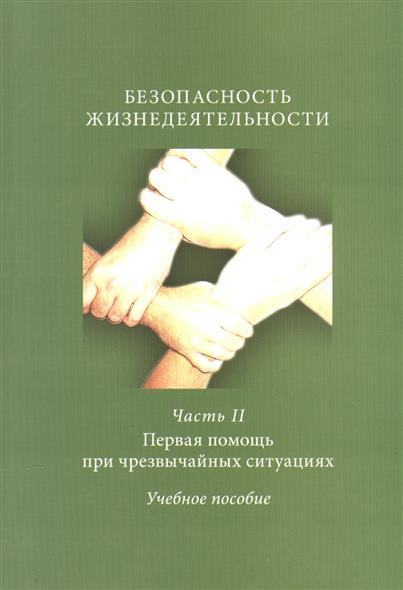 Безопасность жизнедеятельности. Часть II. Первая помощь при чрезвычайных ситуациях. Учебное пособие