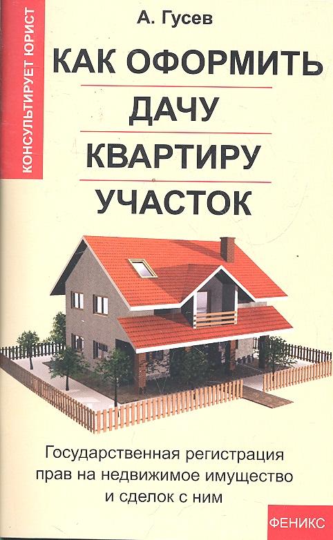 Гусев А. Как оформить дачу квартиру ...