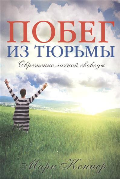 Коннер М. Побег из тюрьмы. Обретение личной свободы радостная мудрость принятие перемен и обретение свободы