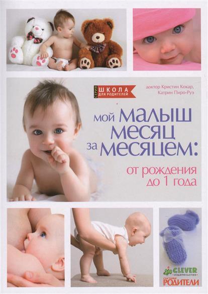 Кокар К., Пиро-Руэ К. Мой малыш месяц за месяцем: от рождения до 1 года