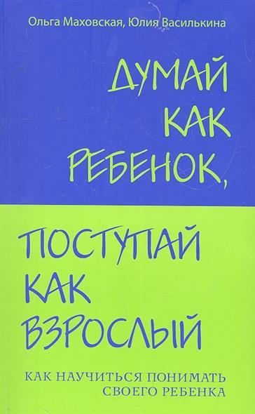 Маховская О., Василькина Ю. Думай как ребенок поступай как взрослый... маховская ольга ивановна