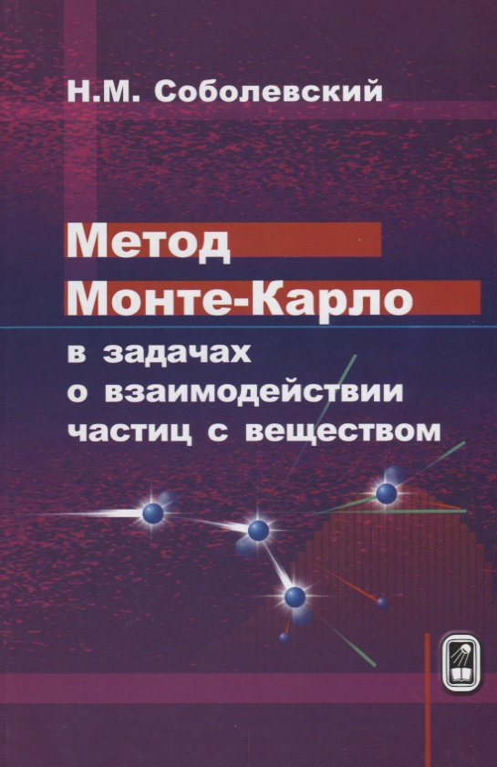 Соболевский Н. Метод Монте-Карло в задачах о взаимодействии частиц с веществом ISBN: 9785922117234 взаимодействие частиц с веществом в плазменных исследованиях