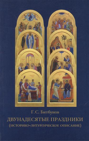 Битбунов Г. Двунадесятые праздники (историко-литургическое описание) отсутствует двунадесятые праздники