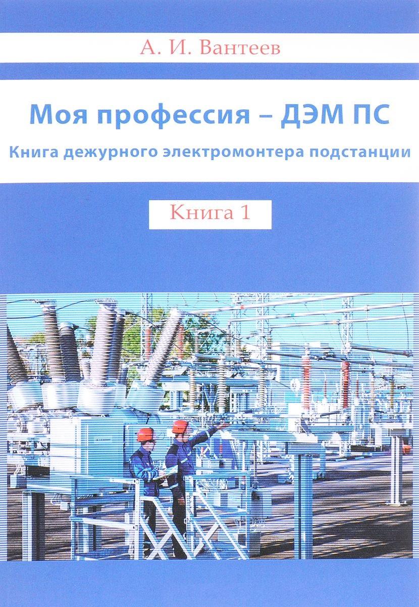 Моя профессия - ДЭМ ПС. Книга дежурного электромонтера подстанции. Книга 1