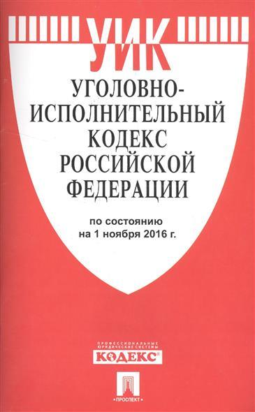 Уголовно-исполнительный кодекс Российской Федерации. По состоянию на 1 ноября 2016 г.