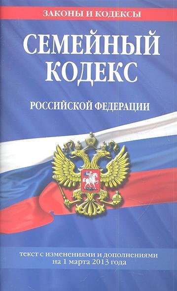 Семейный кодекс Российской Федерации. Текст с изменениями и дополнениями на 1 марта 2013 года