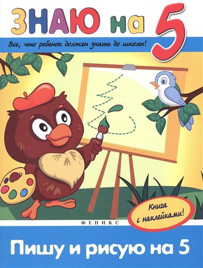"""Белых В. Пишу и рисую на """"5"""". Все, что должен знать ребенок до школы. Книга с наклейками!"""