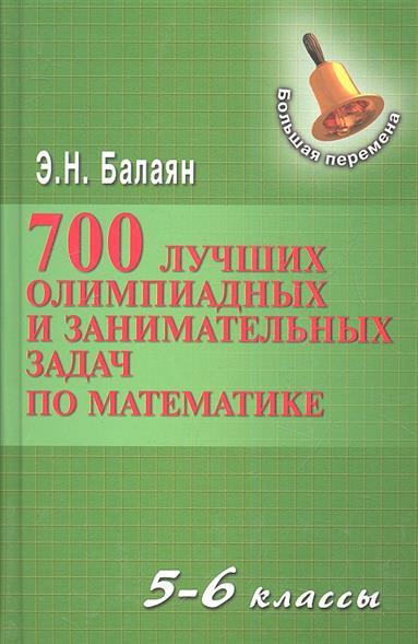 Балаян Э. 700 лучших олимпиадных и занимательных задач по математике. 5-6 классы учебники феникс 750 лучших олимпиадных и занимательных задач по математике 7 8 классы