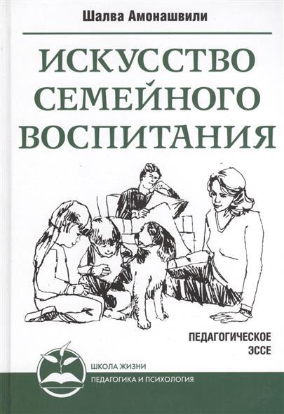 Амонашвили Ш. Искусство семейного воспитания. Педагогическое эссе. амонашвили шалва александрович книги