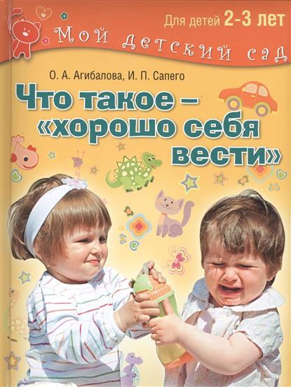 Агибалова О., Сапего И. Что такое - хорошо себя вести. Занимаемся с детьми 2-3 лет