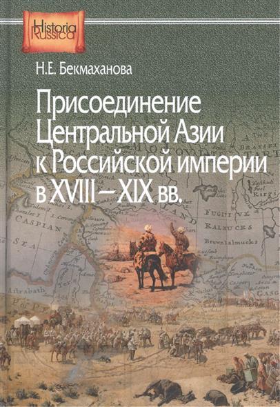 Присоединение Центральной Азии к Российской империи в XVIII-XIX вв. Историко-географическое исследование