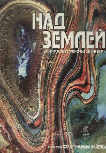 Назаров В., Тарасов А. (ред.) Над Землей. Ошеломляющие спутниковые снимки Земли спутниковые конвертеры