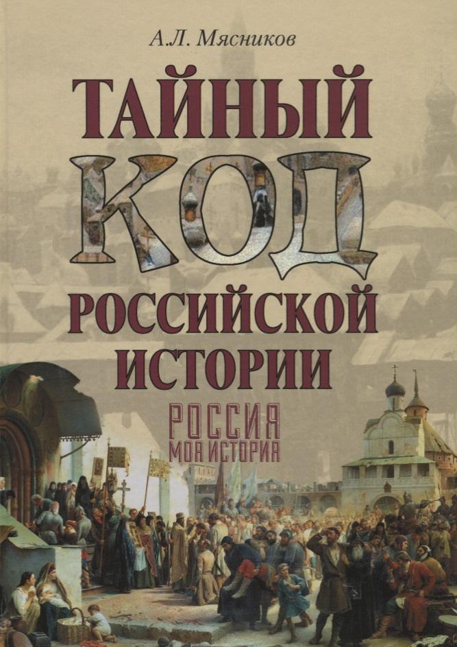 Мясников А. Тайный код российской истории. Россия. Моя история