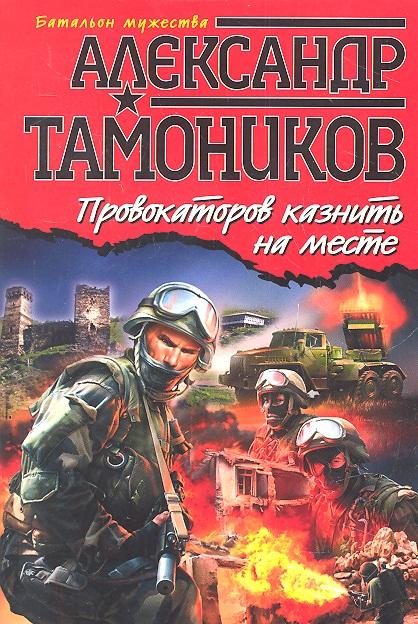 Тамоников А. Провокаторов казнить на месте евгения радюшина казнить нельзя помиловать