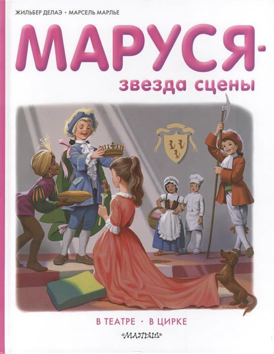 Делаэ Ж., Марлье М. Маруся - звезда сцены. В театре, в цирке делаэ ж марлье м маруся и волшебные праздники новый год в стране сказок
