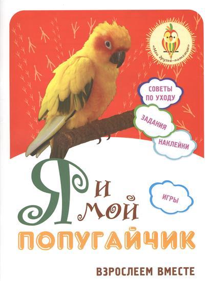 Лисапова Н. (сост.) Я и мой попугайчик. Взрослеем вместе