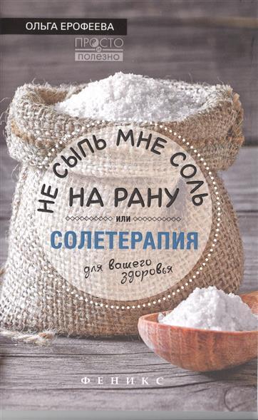 Ерофеева О. Не сыпь мне соль на рану, или Солетерапия для вашего здоровья книги феникс не сыпь мне соль на рану или солетерапия для вашего здоровья