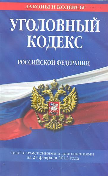 Уголовный кодекс Российской Федерации. Текст с изменениями и дополнениями на 25 февраля 2012 года