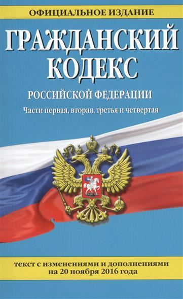 Гражданский кодекс Российской Федерации. Части первая, вторая, третья и четвертая. Текст с изменениями и дополнениями на 20 ноября 2016 года
