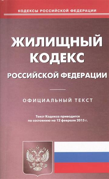 Жилищный кодекс Российской Федерации. Официальный текст. Текст Кодекса приводится по состоянию на 12 февраля 2015 г.