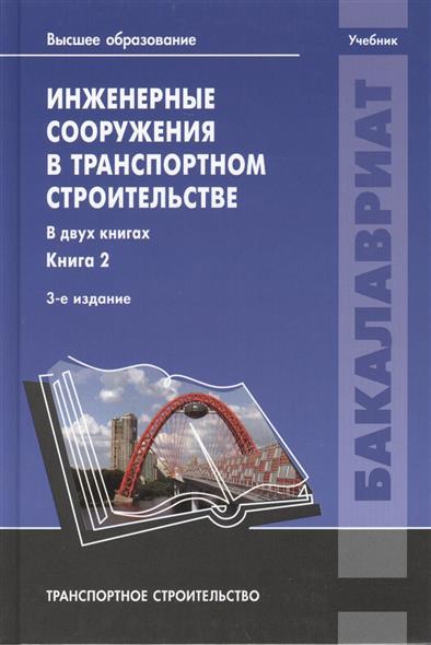 Инженерные сооружения в транспортном строительстве. Учебник. В двух книгах. Книга 2. 3-е издание, исправленное