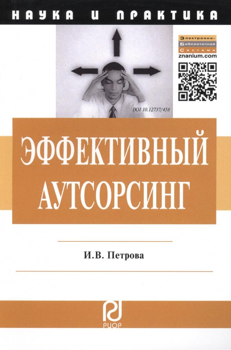 Петрова И. Эффективный аутсорсинг: Механизм принятия управленческих решений. Монография ISBN: 9785369011973