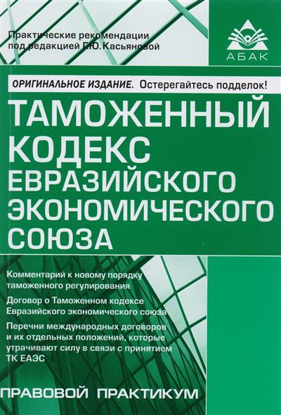 Касьянова Г. (ред.) Таможенный кодекс Евразийского экономического союза. Самое полное издание
