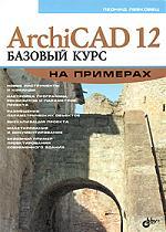 Левковец Л.Б. ArchiCAD 12 Базовый курс на примерах малова н archicad 15 в примерах русская версия