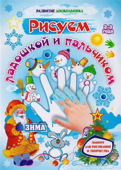 Рисуем ладошкой и пальчиком. Зима. Альбом для рисования и творчества детей 2-3 лет