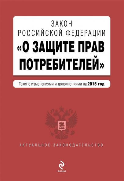 """Закон Российской Федерации """"О защите прав потребителей"""". Текст с изменениями и дополнениями на 2015 год"""