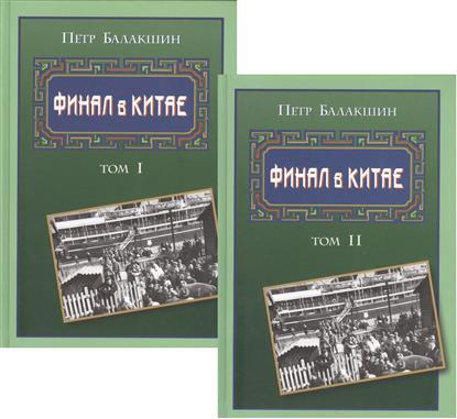Балакшин П. Финал в Китае Том 1 (Комплект из 2-х книг)