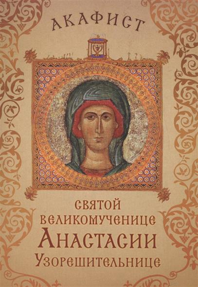 Акафист святой великомученице Анастасии Узорешительнице. Празднование 22 декабря / 4 января
