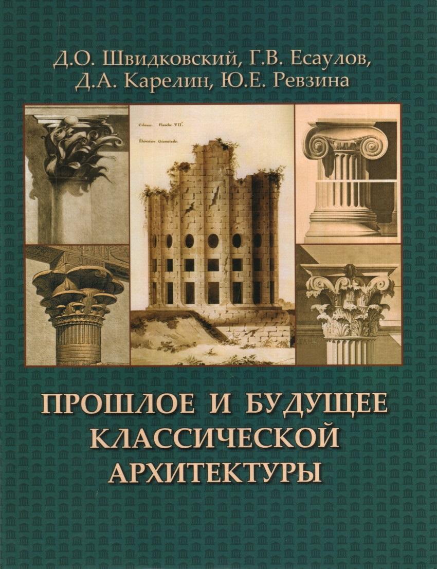 Швидковский Д., Есаулов Г., Карелин Д. и др. Прошлое и будущее классической архитектуры