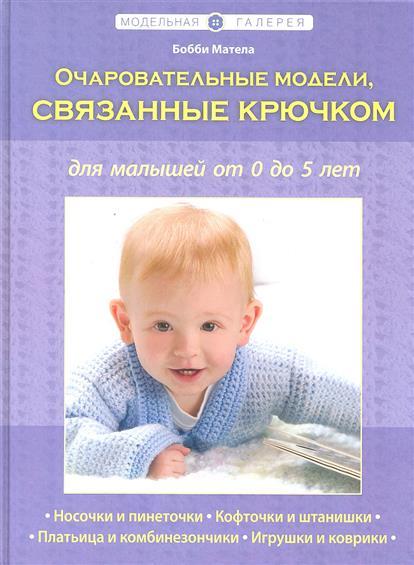 Матела Б. Очаровательные модели, связанные крючком, для малышей от 0 до 5 лет эксмо очаровательные модели связанные крючком для малышей от 0 до 5 лет книга в суперобложке