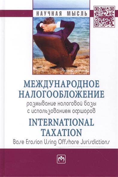 Международное налогообложение: размывание налоговой базы с использованием офшоров / International Taxation: Base Erosion Using Offshore Jurisdictions: Монография