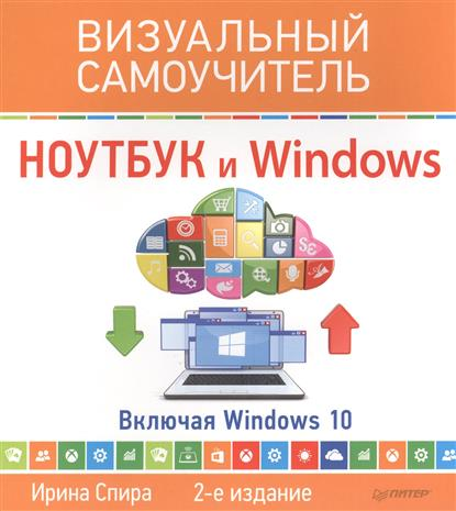 Спира И. Ноутбук и Windows. Включая Windows 10. Визуальный самоучитель ISBN: 9785496020633 ноутбук и windows 7