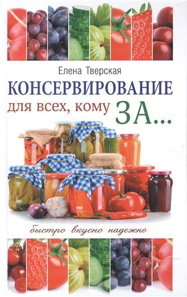 цены Тверская Е. Консервирование для всех, кому за... Быстро, вкусно, надежно! Консервирование по всем правилам ISBN: 9785171032111