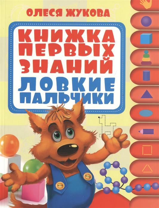 Жукова О. Книжка первых знаний. Ловкие пальчики жукова о учим цвет и форму книжка первых знаний 1 2 года