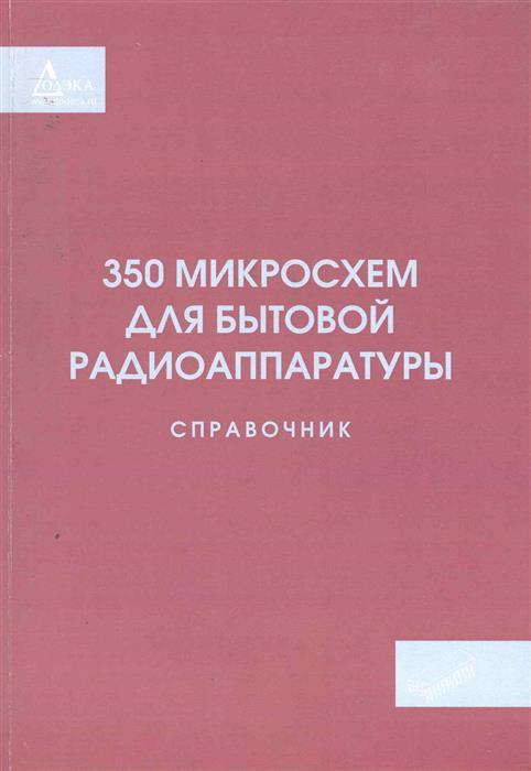 350 микросхем для бытовой радиоаппаратуры Справочник
