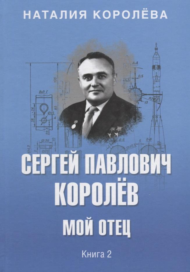 Королева Н. Сергей Павлович Королев. Мой отец. В 2 книгах. Книга 2