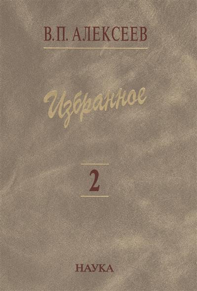 Алексеев В. Избранное. В пяти томах. Том 2. Антропогеография избранное в 3 х томах