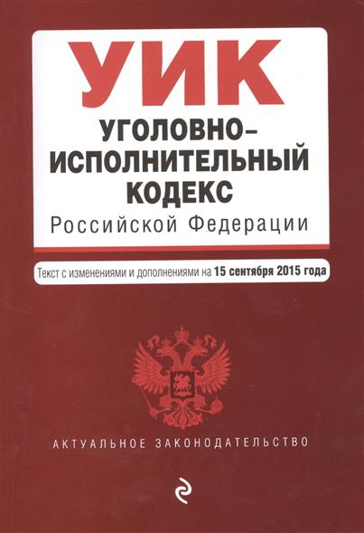 Уголовно-исполнительный кодекс Российской Федерации. Текст с изменениями и дополнениями на 15 сентября 2015 года