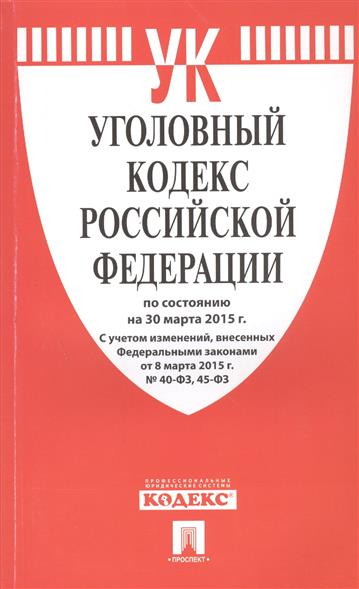 Уголовный кодекс Российской Федерации по состоянию на 30 марта 2015 г.