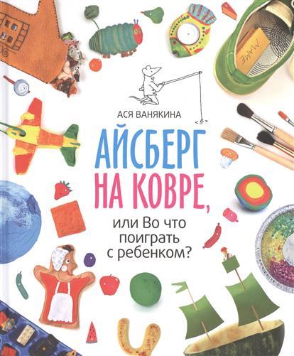 Ванякина А. Айсберг на ковре, или Во что поиграть с ребенком? все самые интересные сказки для девочек