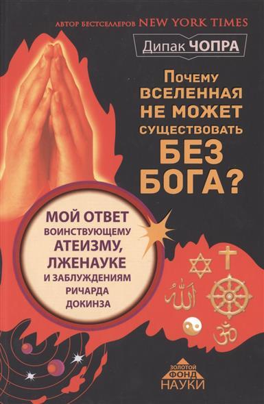 Чопра Д. Почему Вселенная не может существовать без Бога? Мой ответ воинствующему атеизму, лженауке и заблуждениям Ричарда Докинза почему наука не отрицает существование бога
