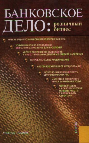 Белоглазова Г. (ред.) Банковское дело Розничный бизнес Учеб. пос. о н шестак розничный бизнес банка