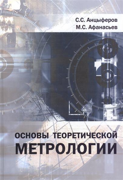 Анцыферов С., Афанасьев М. Основы теоретической метрологии: Учебное пособие ISBN: 9785797402961