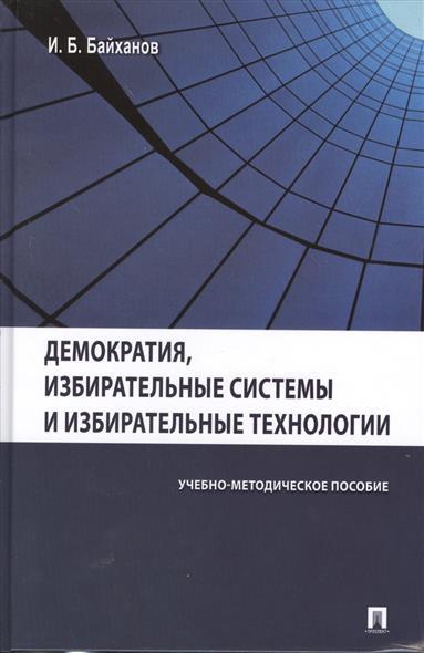 Демократия, избирательные системы и избирательные технологии. Учебно-методическое пособие